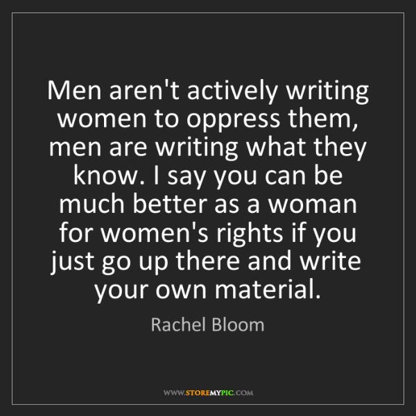 Rachel Bloom: Men aren't actively writing women to oppress them, men...