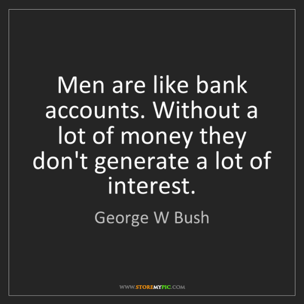 George W Bush: Men are like bank accounts. Without a lot of money they...