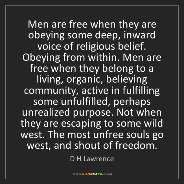 """Men are free when they are obeying some deep, inward voice of religious belief. Obeying from within. Men are free when they belong to a living, organic, believing community, active in fulfilling some unfulfilled, perhaps unrealized purpose. Not when they are escaping to some wild west. The most unfree souls go west, and shout of freedom."" - D H Lawrence""Men are free when they are obeying some deep, inward voice of religious belief. Obeying from within. Men are free when they belong to a living, organic, believing community, active in fulfilling some unfulfilled, perhaps unrealized purpose. Not when they are escaping to some wild west. The most unfree souls go west, and shout of freedom."" - D H Lawrence, Quotes And Thoughts's images"