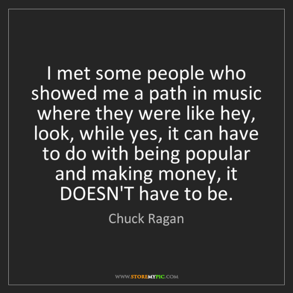 Chuck Ragan: I met some people who showed me a path in music where...