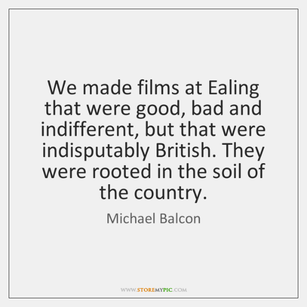 We made films at Ealing that were good, bad and indifferent, but ...