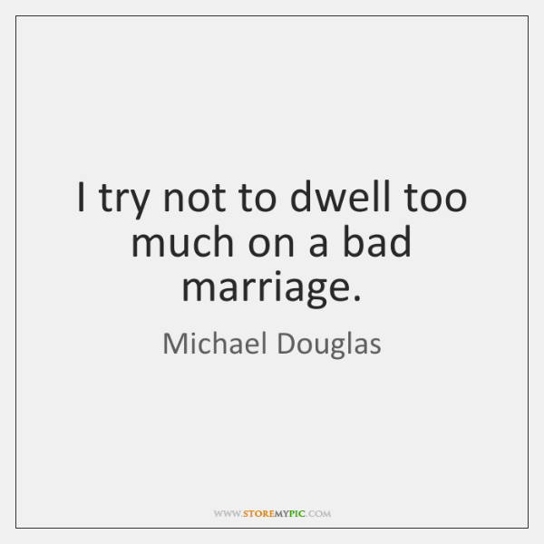I try not to dwell too much on a bad marriage.