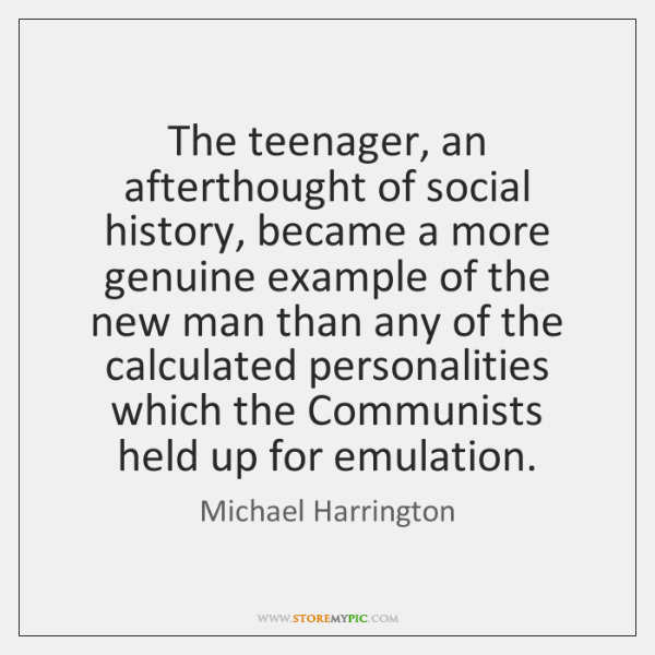 The teenager, an afterthought of social history, became a more genuine example ...