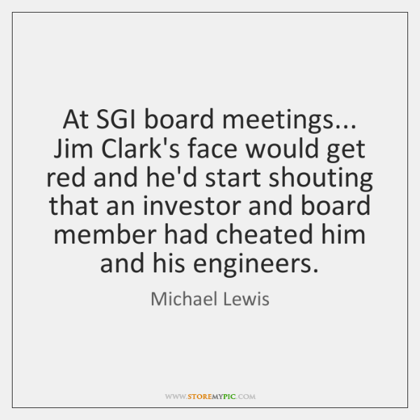 At SGI board meetings... Jim Clark's face would get red and he'd ...