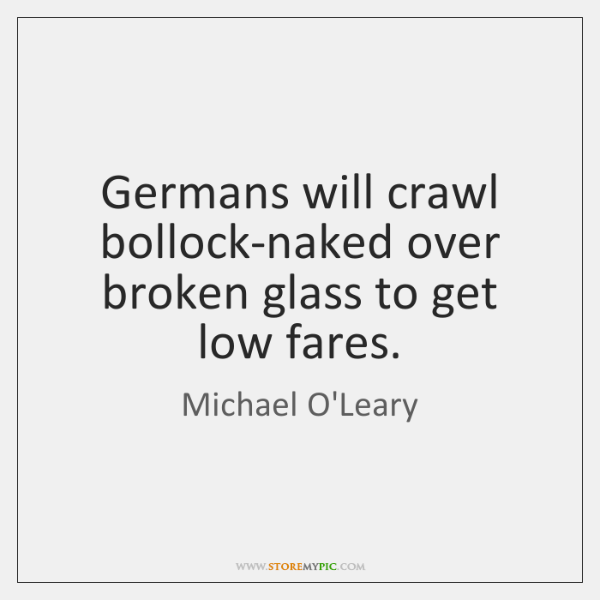 Germans will crawl bollock-naked over broken glass to get low fares.