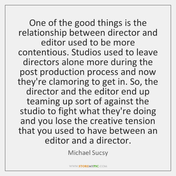 One of the good things is the relationship between director and editor ...