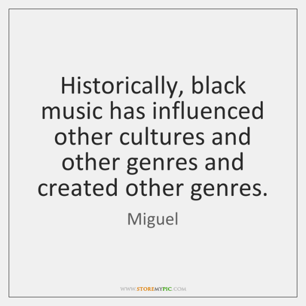 Historically, black music has influenced other cultures and other genres and created ...