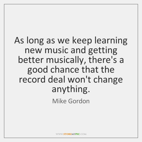 As long as we keep learning new music and getting better musically, ...