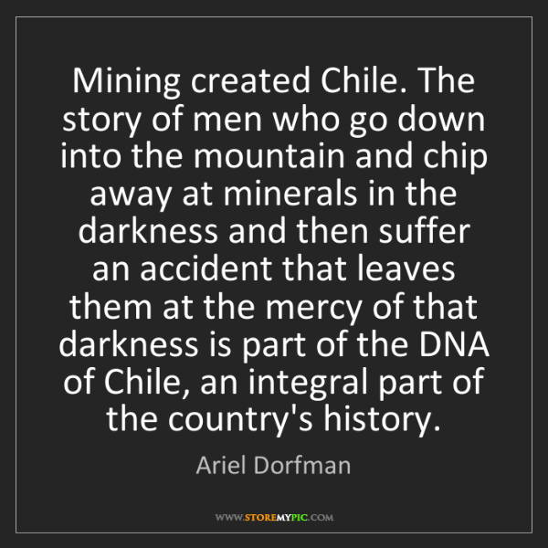 Ariel Dorfman: Mining created Chile. The story of men who go down into...