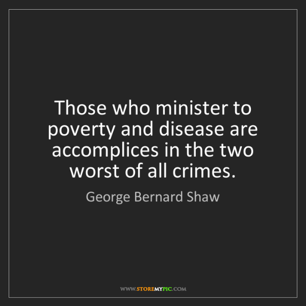 George Bernard Shaw: Those who minister to poverty and disease are accomplices...