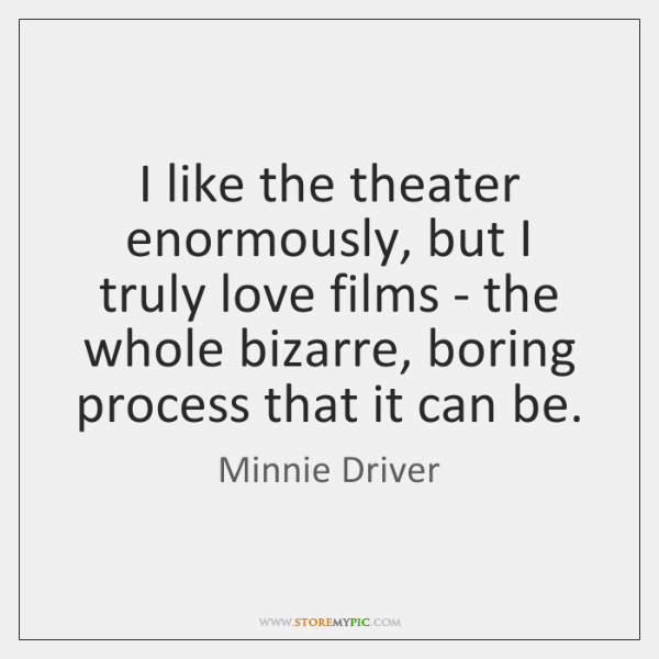 I like the theater enormously, but I truly love films - the ...