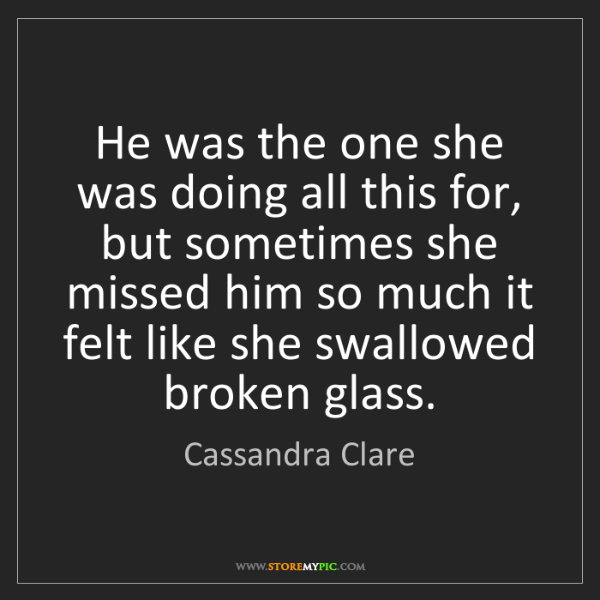 Cassandra Clare: He was the one she was doing all this for, but sometimes...