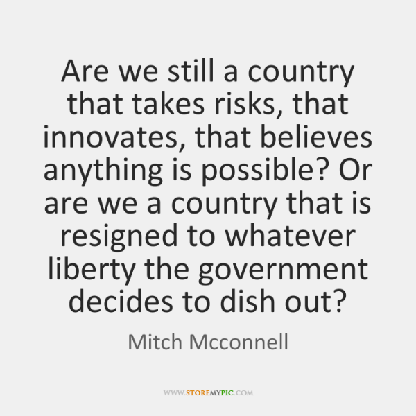 Are we still a country that takes risks, that innovates, that believes ...