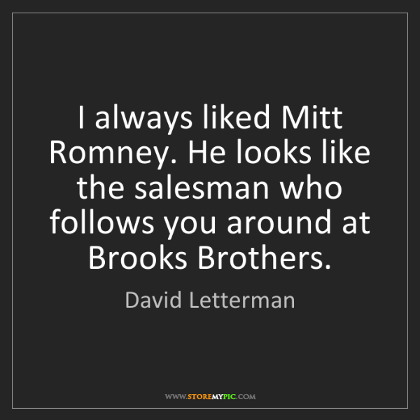 David Letterman: I always liked Mitt Romney. He looks like the salesman...
