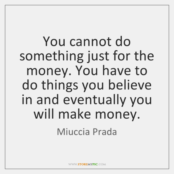 You cannot do something just for the money. You have to do ...