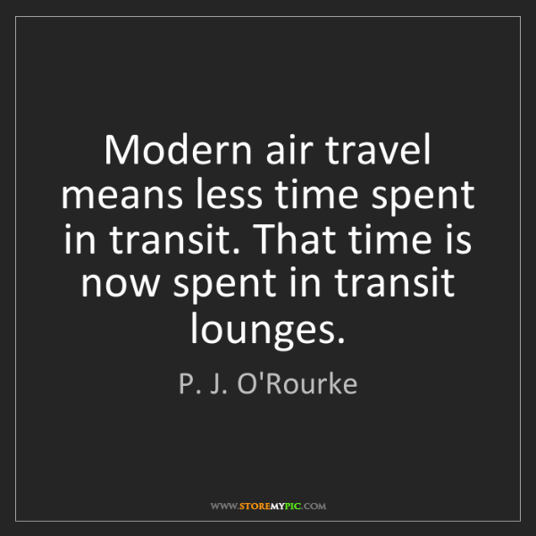 P. J. O'Rourke: Modern air travel means less time spent in transit. That...