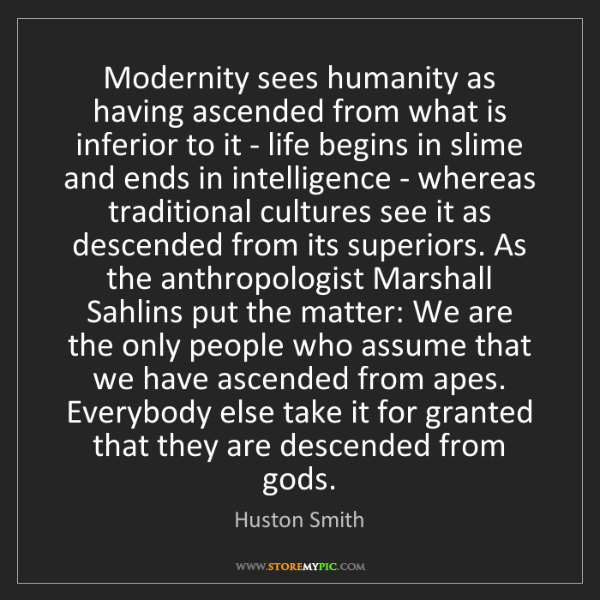 Huston Smith: Modernity sees humanity as having ascended from what...