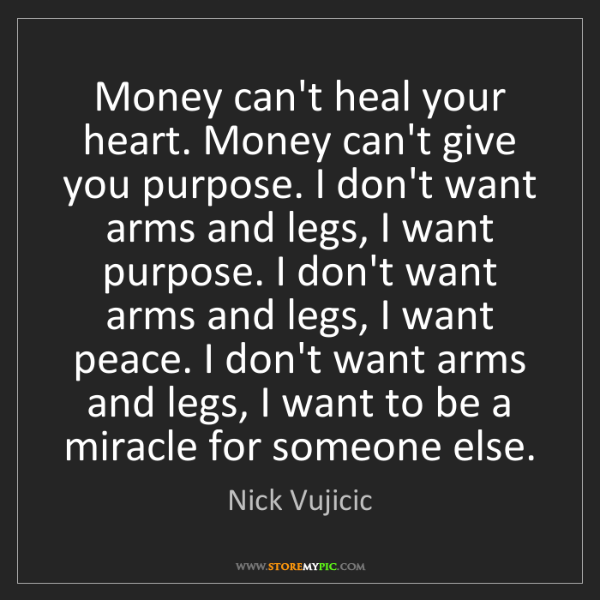 Nick Vujicic: Money can't heal your heart. Money can't give you purpose....