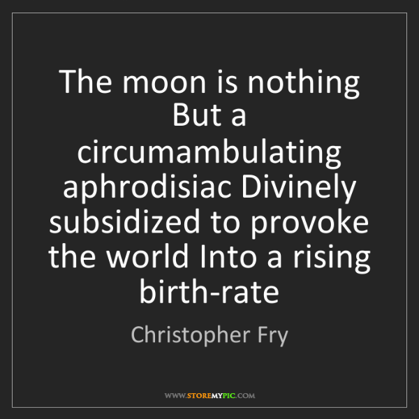 Christopher Fry: The moon is nothing But a circumambulating aphrodisiac...