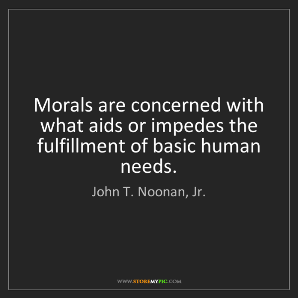 John T. Noonan, Jr.: Morals are concerned with what aids or impedes the fulfillment...