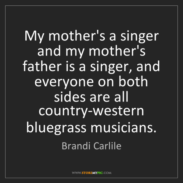 Brandi Carlile: My mother's a singer and my mother's father is a singer,...