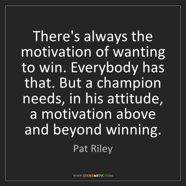 Pat Riley: There's always the motivation of wanting to win. Everybody...