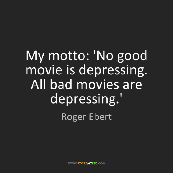 Roger Ebert: My motto: 'No good movie is depressing. All bad movies...