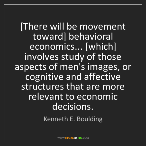 Kenneth E. Boulding: [There will be movement toward] behavioral economics......