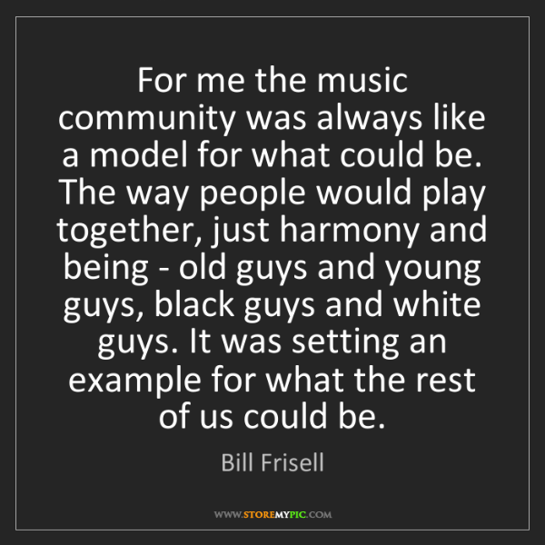 Bill Frisell: For me the music community was always like a model for...