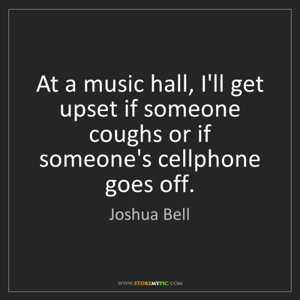 Joshua Bell: At a music hall, I'll get upset if someone coughs or...