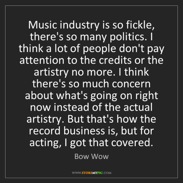 Bow Wow: Music industry is so fickle, there's so many politics....
