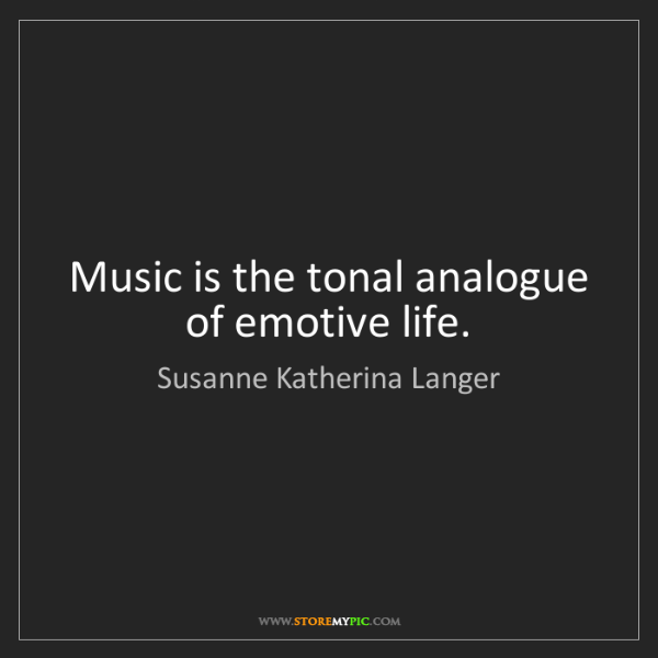 Susanne Katherina Langer: Music is the tonal analogue of emotive life.