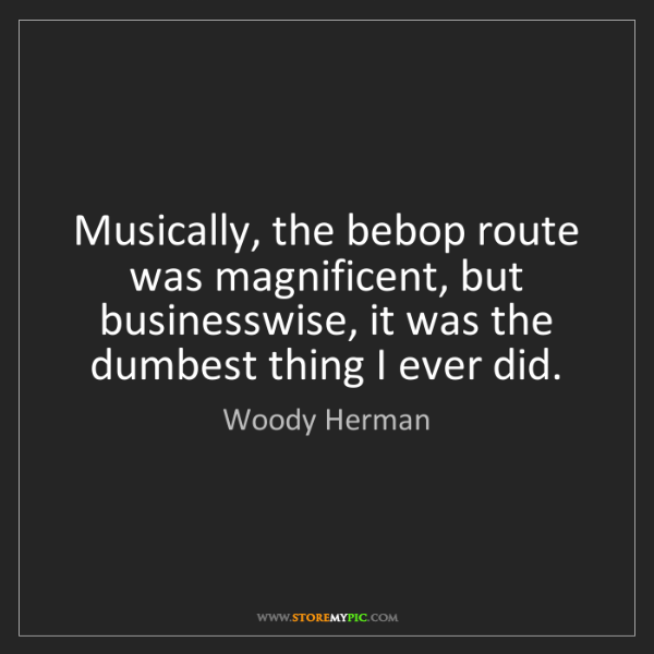 Woody Herman: Musically, the bebop route was magnificent, but businesswise,...