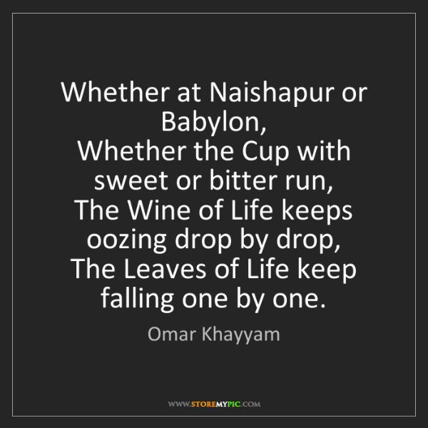 Omar Khayyam: Whether at Naishapur or Babylon,   Whether the Cup with...