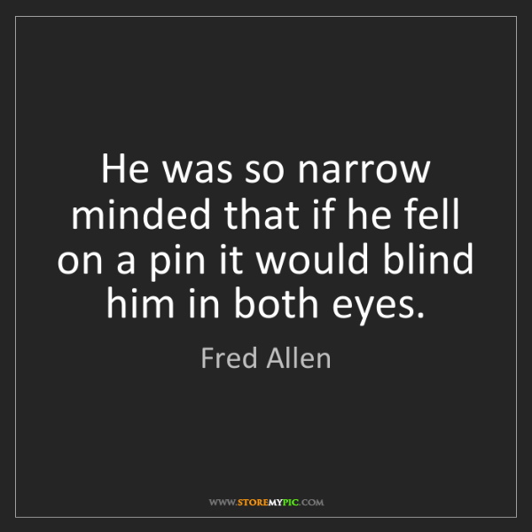 Fred Allen: He was so narrow minded that if he fell on a pin it would...