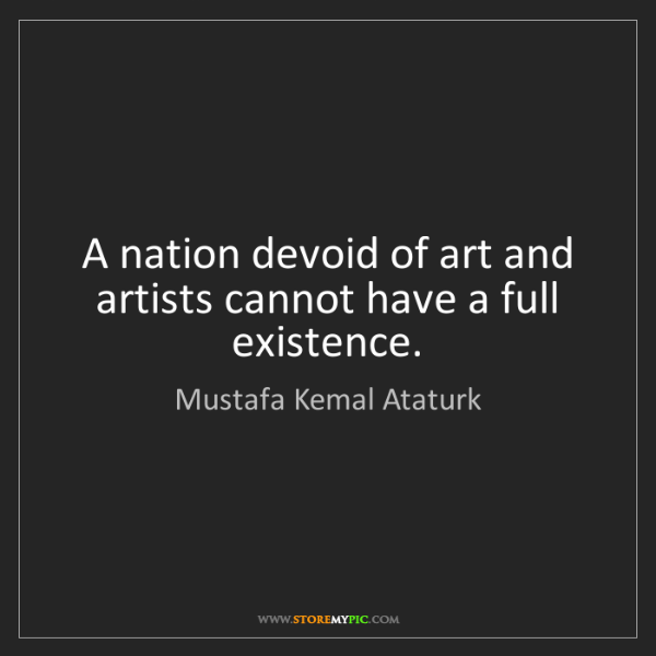 Mustafa Kemal Ataturk: A nation devoid of art and artists cannot have a full...