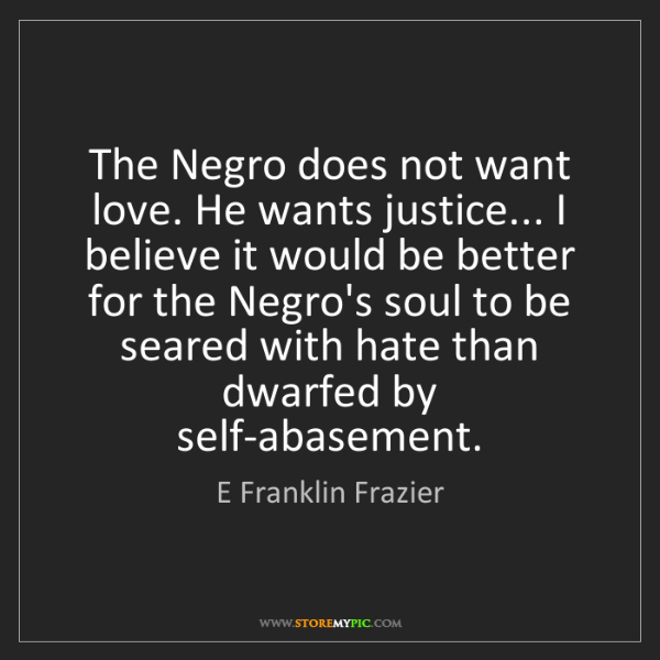 E Franklin Frazier: The Negro does not want love. He wants justice... I believe...