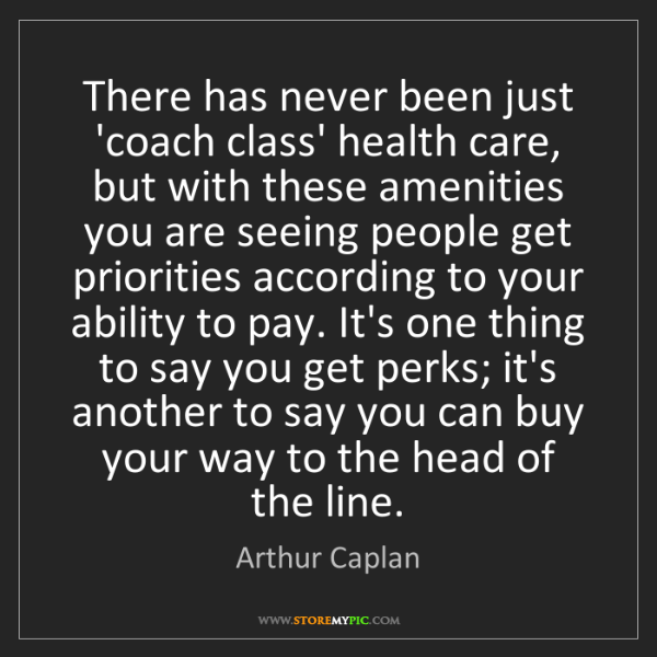 Arthur Caplan: There has never been just 'coach class' health care,...