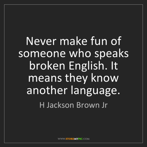 H Jackson Brown Jr: Never make fun of someone who speaks broken English....