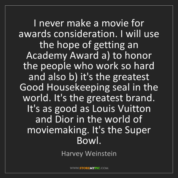 Harvey Weinstein: I never make a movie for awards consideration. I will...
