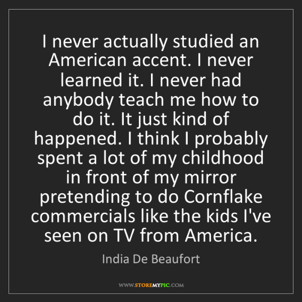 India De Beaufort: I never actually studied an American accent. I never...