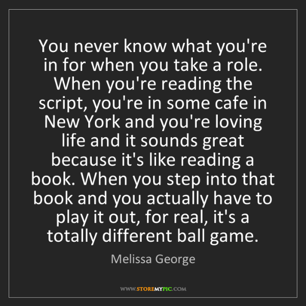 Melissa George: You never know what you're in for when you take a role....