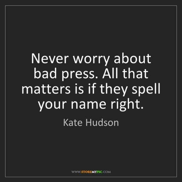 Kate Hudson: Never worry about bad press. All that matters is if they...