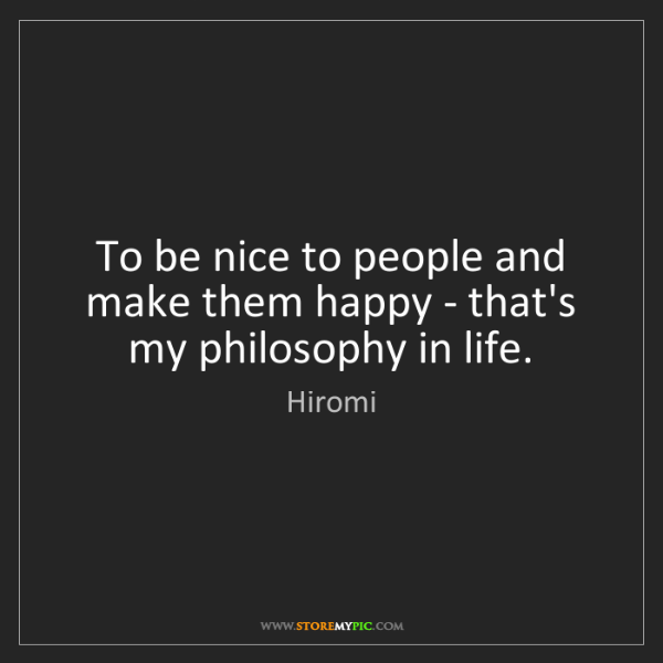 Hiromi: To be nice to people and make them happy - that's my...