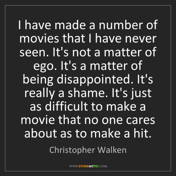Christopher Walken: I have made a number of movies that I have never seen....