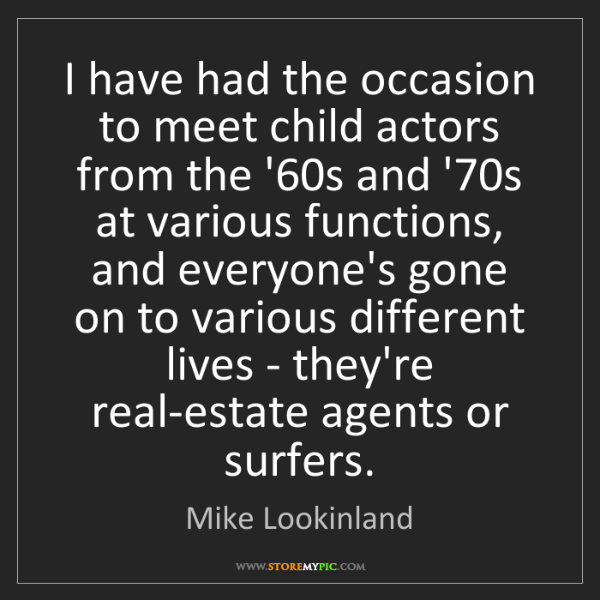 Mike Lookinland: I have had the occasion to meet child actors from the...