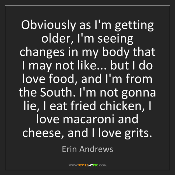 Erin Andrews: Obviously as I'm getting older, I'm seeing changes in...