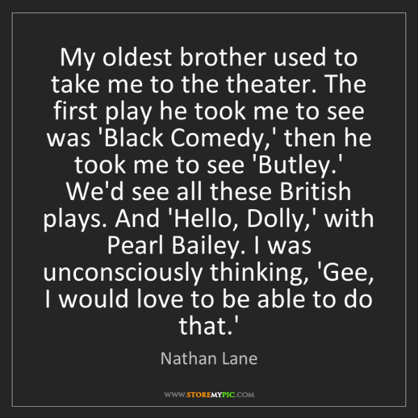 Nathan Lane: My oldest brother used to take me to the theater. The...