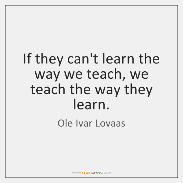 If they can't learn the way we teach, we teach the way ...