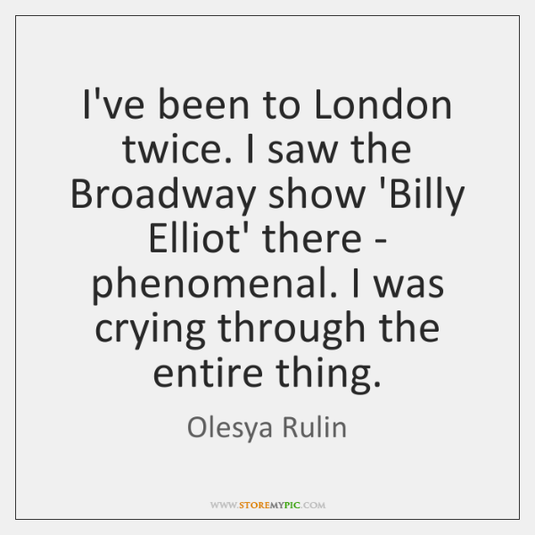 I've been to London twice. I saw the Broadway show 'Billy Elliot' ...